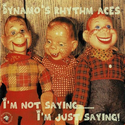 I'm Not Saying...I'm Just Saying..! von Dynamo's Rhythm Aces