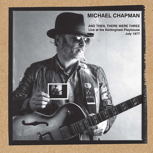 And Then, There Were Three (Live at the Nottingham Playhouse July 1977) by Michael Chapman