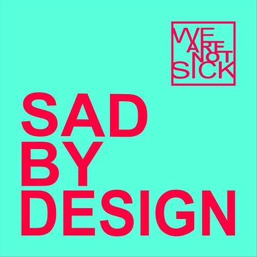 Sad by Design by We Are Not Sick