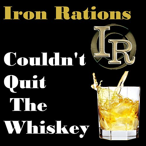 Couldn't Quit the Whiskey by Iron Rations