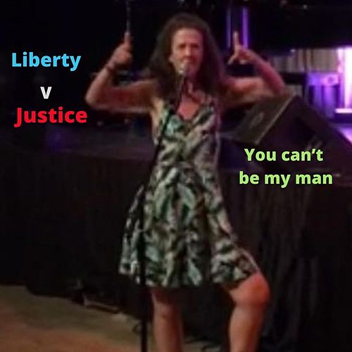 You Can't Be My Man by Liberty V Justice
