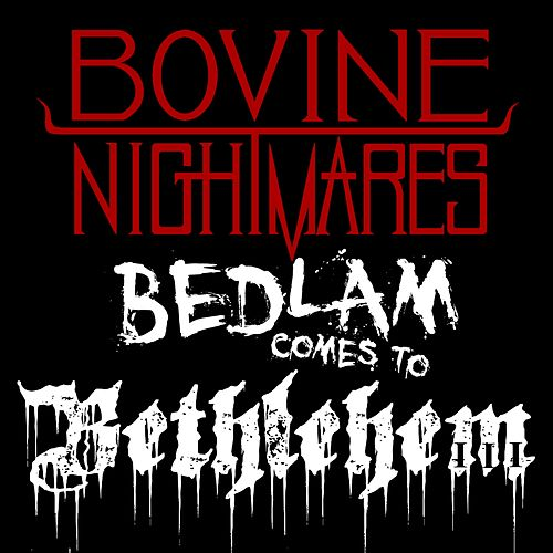 Bedlam Comes to Bethlehem by Bovine Nightmares