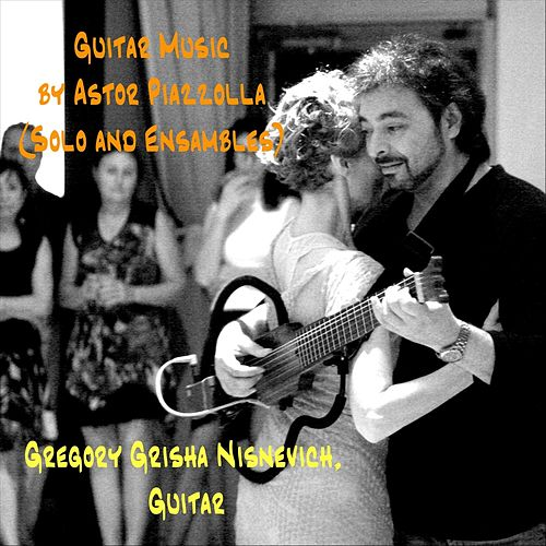 Guitar Music by Astor Piazzolla (Solo and Ensembles) by Gregory Grisha Nisnevich