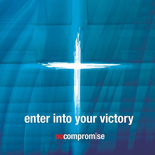 Enter Into Your Victory by No Compromise