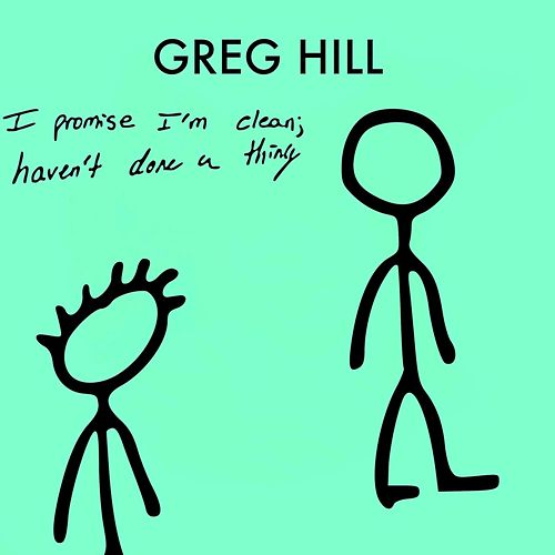 I Promise I'm Clean, Haven't Done a Thing by Greg Hill