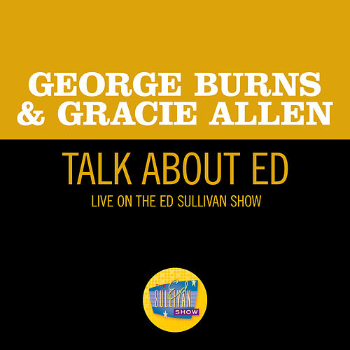 Talk About Ed (Live On The Ed Sullivan Show, September 29, 1957) by George Burns and Gracie Allen