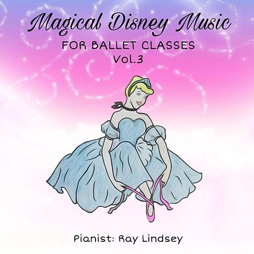 Magical Disney Music for Ballet Classes, Vol. 3 by Ray Lindsey