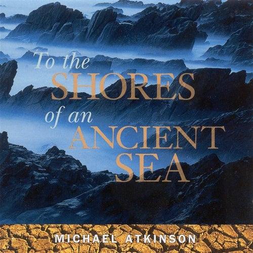 Atkinson, Michael: To the Shores of an Ancient Sea von Michael Atkinson