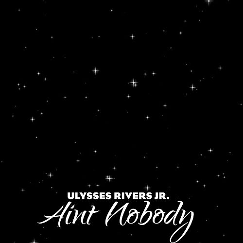 Ain't Nobody by Ulysses Rivers Jr.