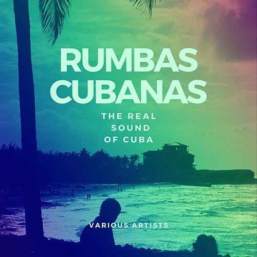 Rumbas Cubanas (The Real Sound of Cuba) by Various Artists