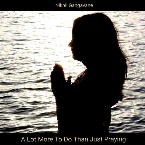 A Lot More to Do Than Just Praying by Nikhil Gangavane