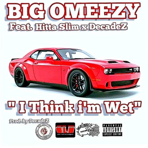 I Think I'm Wet (feat. Hitta Slim & Decadez) by Big Omeezy