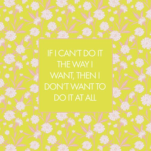 If I Can't Do It the Way I Want, Then I Don't Want to Do It at All by Meg Warren