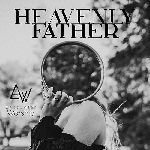 Heavenly Father by Encounter Worship