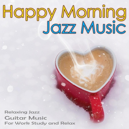 Happy Morning Jazz Music: Relaxing Jazz Guitar Music For Work, Study and Relax by Jazz Music DEA Channel
