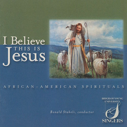 I Believe This Is Jesus: African-American Spirituals by BYU Singers