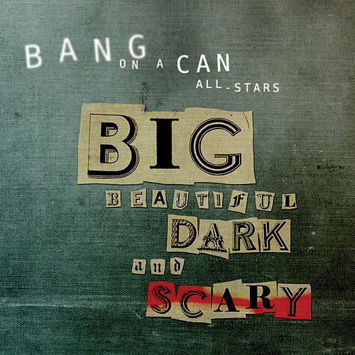 Big Beautiful Dark and Scary by Bang On A Can All-Stars