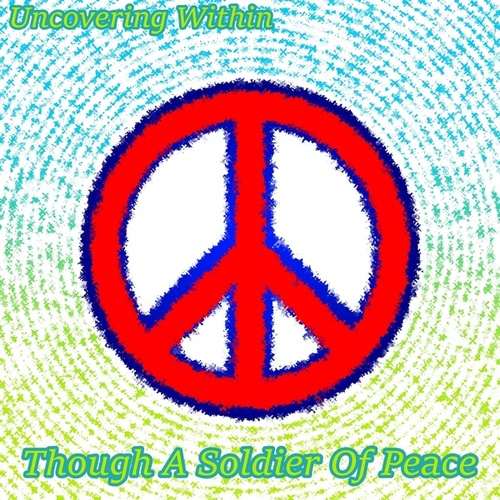 Though A Soldier Of Peace by Uncovering Within