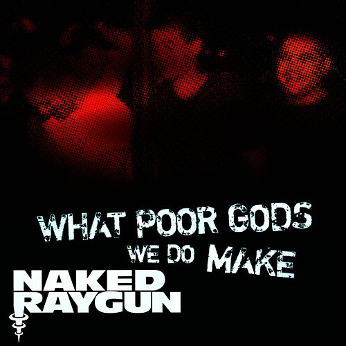 'What Poor Gods We Do Make: The Story and Music Behind Naked Raygun' - Music from the Motion Picture by Naked Raygun