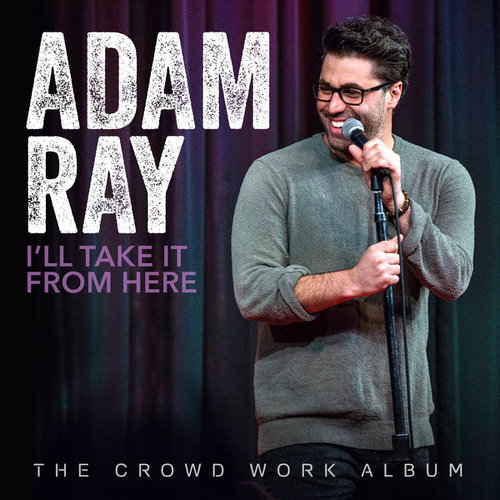 I'll Take It From Here: The Crowd Work Album by Adam Ray