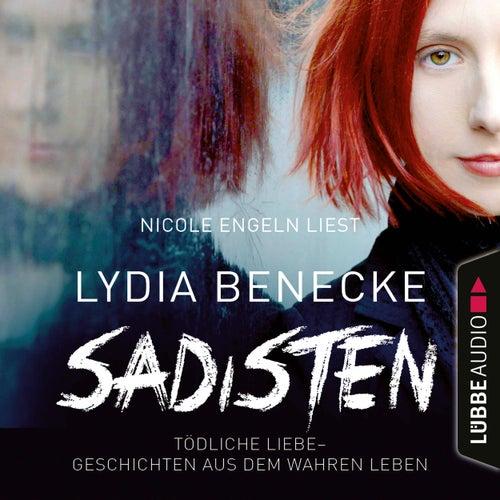 Sadisten - Tödliche Liebe - Geschichten aus dem wahren Leben (Ungekürzt) von Lydia Benecke