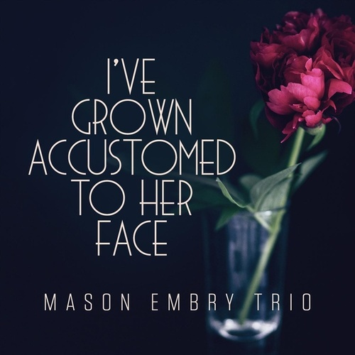 I've Grown Accustomed to Her Face von Mason Embry Trio