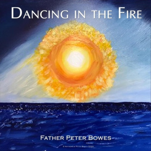 Dancing in the Fire by Father Peter Bowes