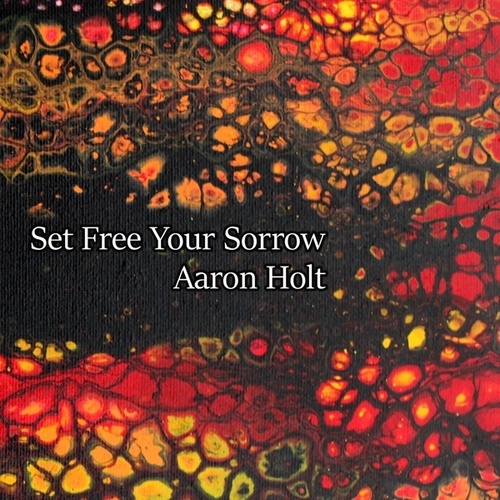 Set Free Your Sorrow by Aaron Holt