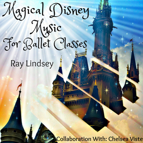 Magical Disney Music for Ballet Classes by Ray Lindsey