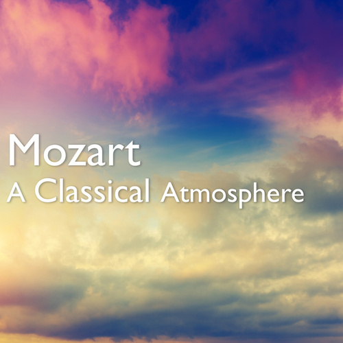 Mozart: A Classical Atmosphere by Wolfgang Amadeus Mozart