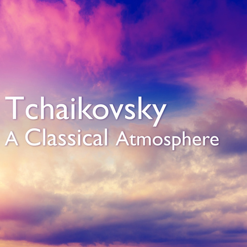Tchaikovsky: A Classical Atmosphere von Pyotr Ilyich Tchaikovsky
