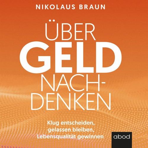Über Geld nachdenken (Klug entscheiden, gelassen bleiben, Lebensqualität gewinnen) von Nikolaus Braun