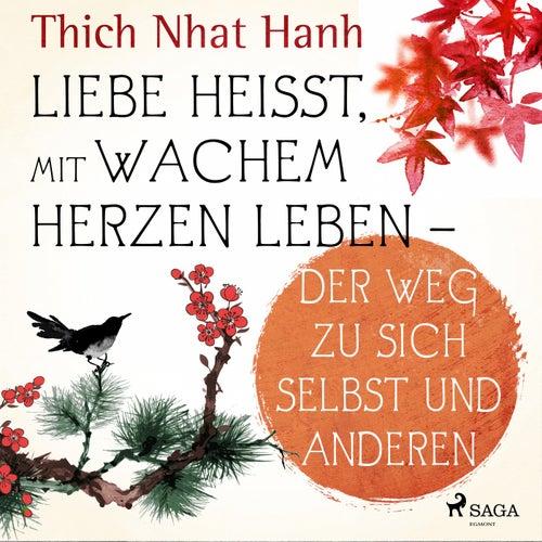 Liebe heißt, mit wachem Herzen leben - Der Weg zu sich selbst und anderen by Thich Nhat Hanh