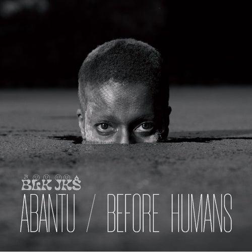 Abantu / Before Humans by BLK JKS
