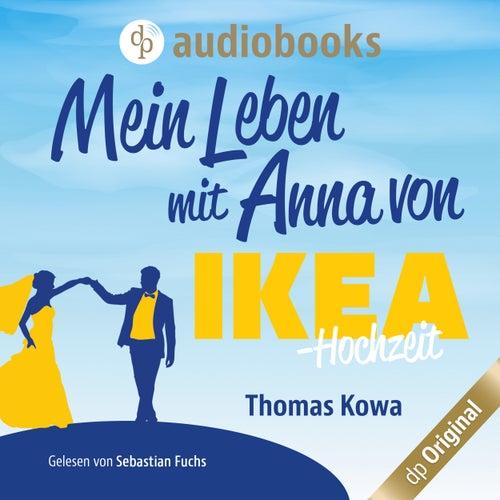 Mein Leben mit Anna von IKEA - Hochzeit - Anna von IKEA-Reihe, Band 4 (Ungekürzt) von Thomas Kowa