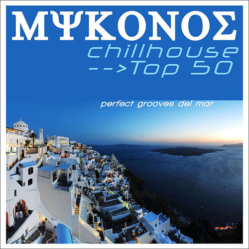 Mykonos Chillhouse Top 50 (perfect grooves del mar) von Various Artists