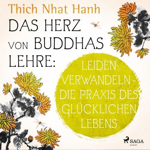 Das Herz von Buddhas Lehre: Leiden verwandeln - Die Praxis des glücklichen Lebens by Thich Nhat Hanh