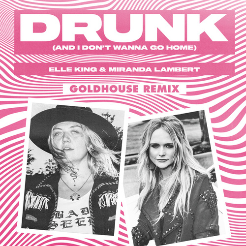 Drunk (And I Don't Wanna Go Home) (GOLDHOUSE Remix) by Elle King
