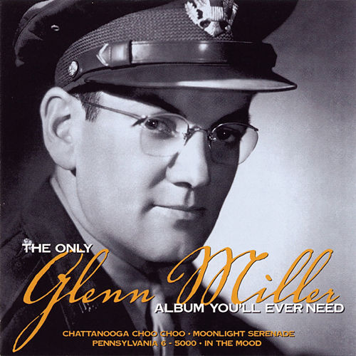 The Only Glenn Miller Album You'll Ever Need by Glenn Miller