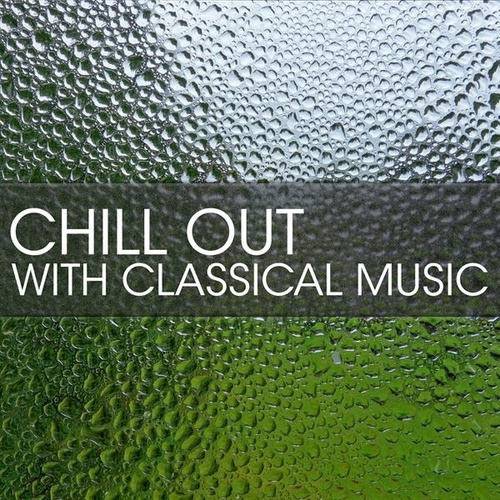 Chill Out with Classical Music by Various Artists