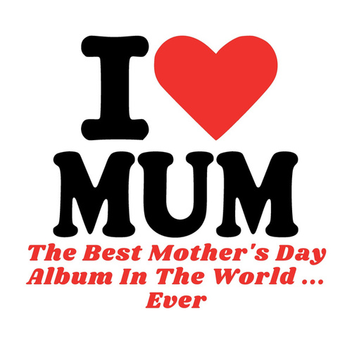 I Love Mum - The Best Mother's Day Album In The World ...Ever! by Various Artists