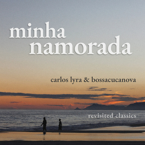 Minha Namorada (Revisited Classics Carlos Lyra & Bossacucanova) von Carlos Lyra
