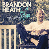 Give Me Your Eyes (The Acoustic Session) by Brandon Heath