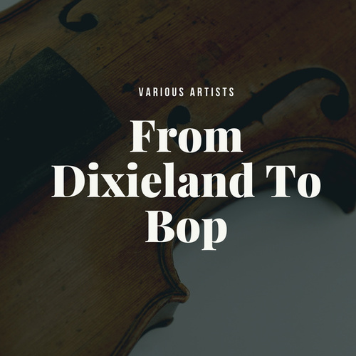 From Dixieland To Bop by Various Artists