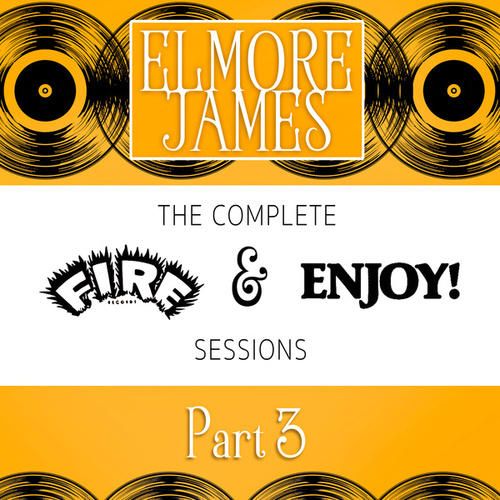 The Complete Fire & Enjoy Sessions, Pt. 3 by Elmore James
