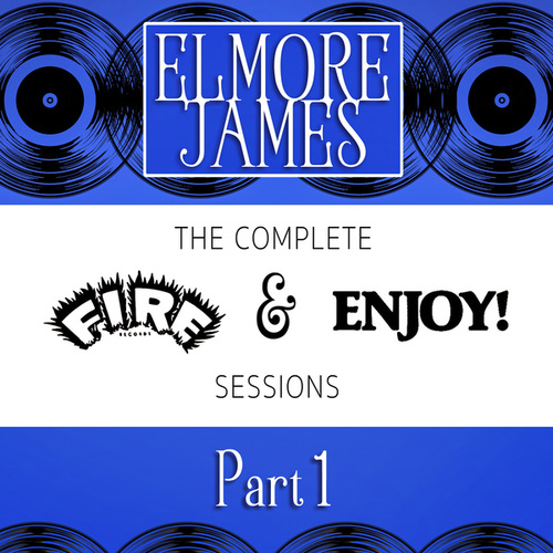 The Complete Fire & Enjoy Sessions, Pt. 1 by Elmore James