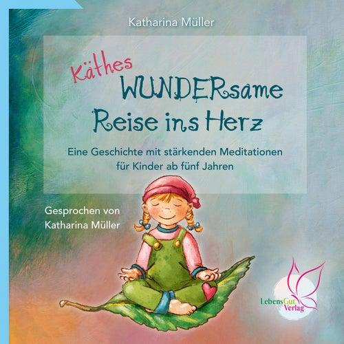 Käthes WUNDERsame Reise in Herz - Eine Geschichte mit stärkenden Meditationen von Katharina Müller