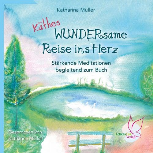 Käthes WUNDERsame Reise in Herz - Stärkende Meditationen (Begleitend zum Buch) von Katharina Müller