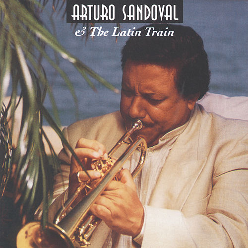 Arturo Sandoval & The Latin Train by Arturo Sandoval
