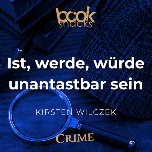 Ist, werde, würde unantastbar sein - Booksnacks Short Stories - Crime & More, Folge 18 (Ungekürzt) von Kirsten Wilczek